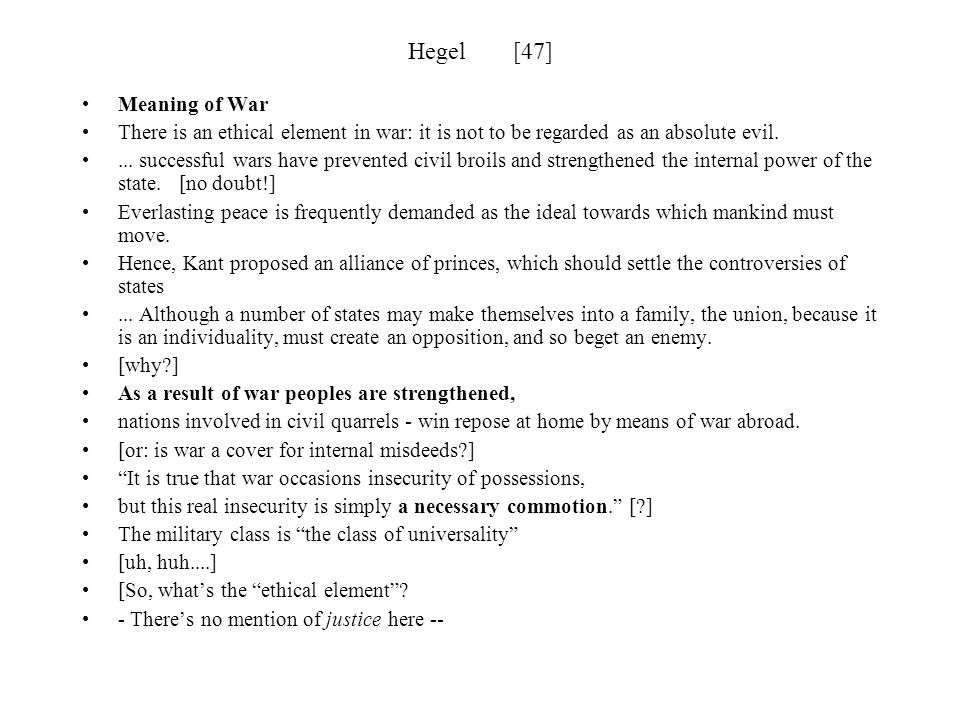 Hegel [47] Meaning of War. There is an ethical element in war: it is not to be regarded as an absolute evil.